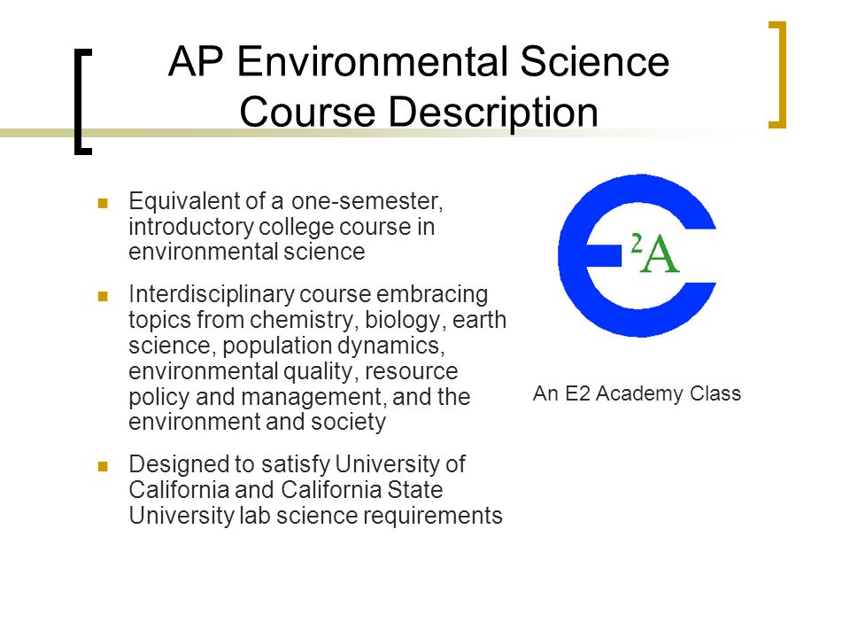 AP Environmental Science Course Description Equivalent of a one-semester, introductory college course in environmental science Interdisciplinary cours