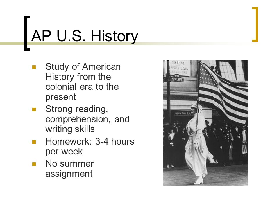 AP U.S. History Study of American History from the colonial era to the present Strong reading, comprehension, and writing skills Homework: 3-4 hours p