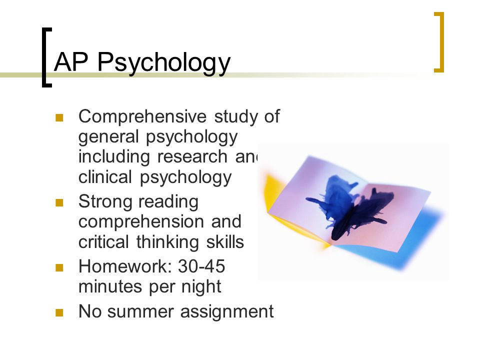 AP Psychology Comprehensive study of general psychology including research and clinical psychology Strong reading comprehension and critical thinking