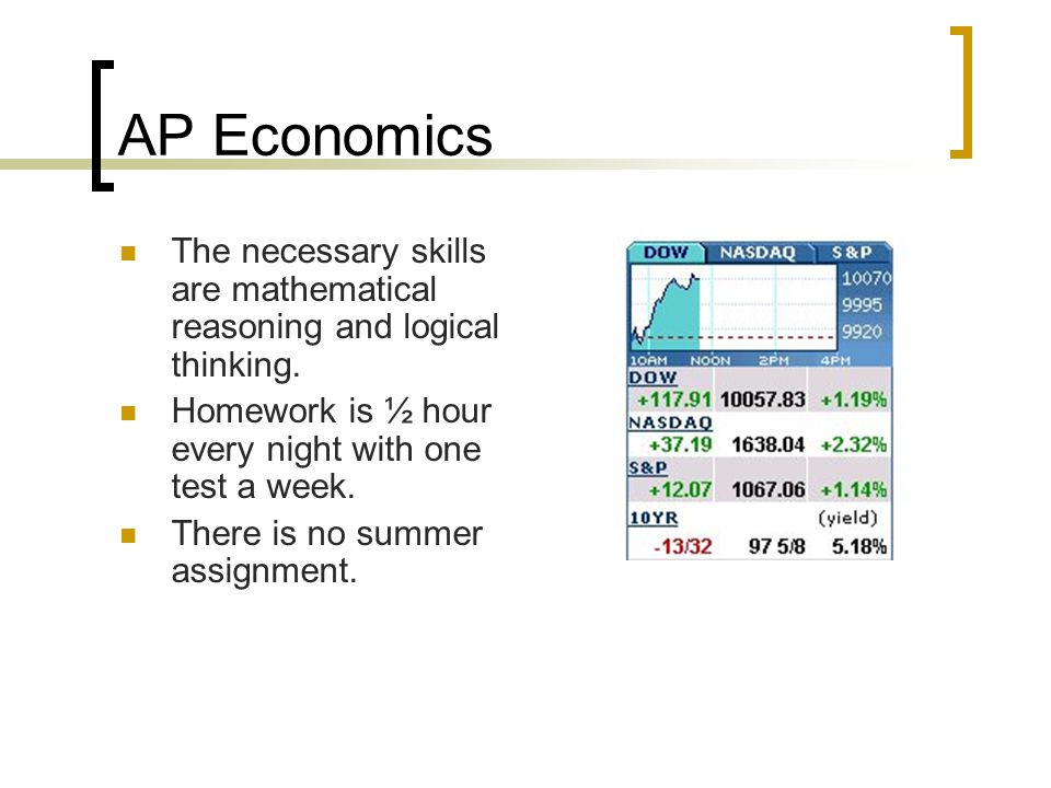 AP Economics The necessary skills are mathematical reasoning and logical thinking. Homework is ½ hour every night with one test a week. There is no su