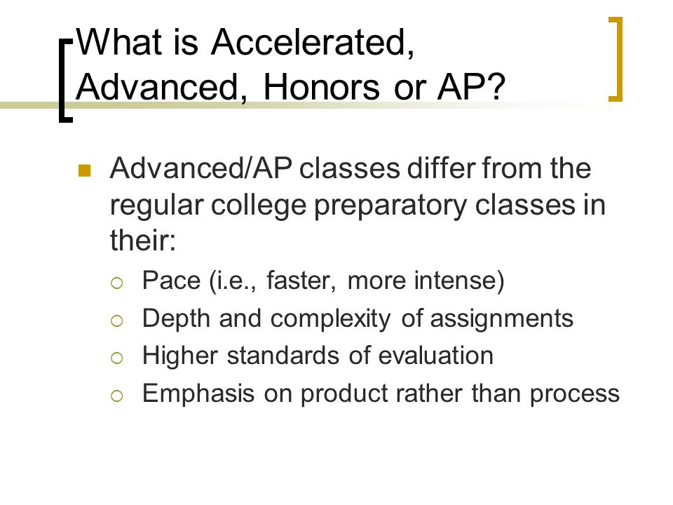 What is Accelerated, Advanced, Honors or AP? Advanced/AP classes differ from the regular college preparatory classes in their:  Pace (i.e., faster, m