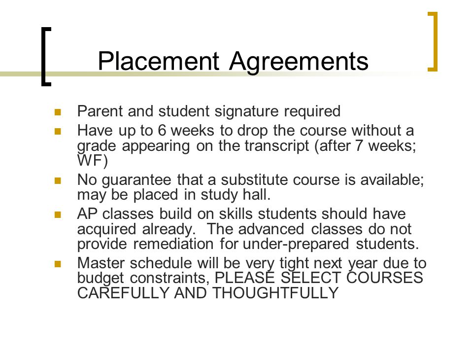 Placement Agreements Parent and student signature required Have up to 6 weeks to drop the course without a grade appearing on the transcript (after 7