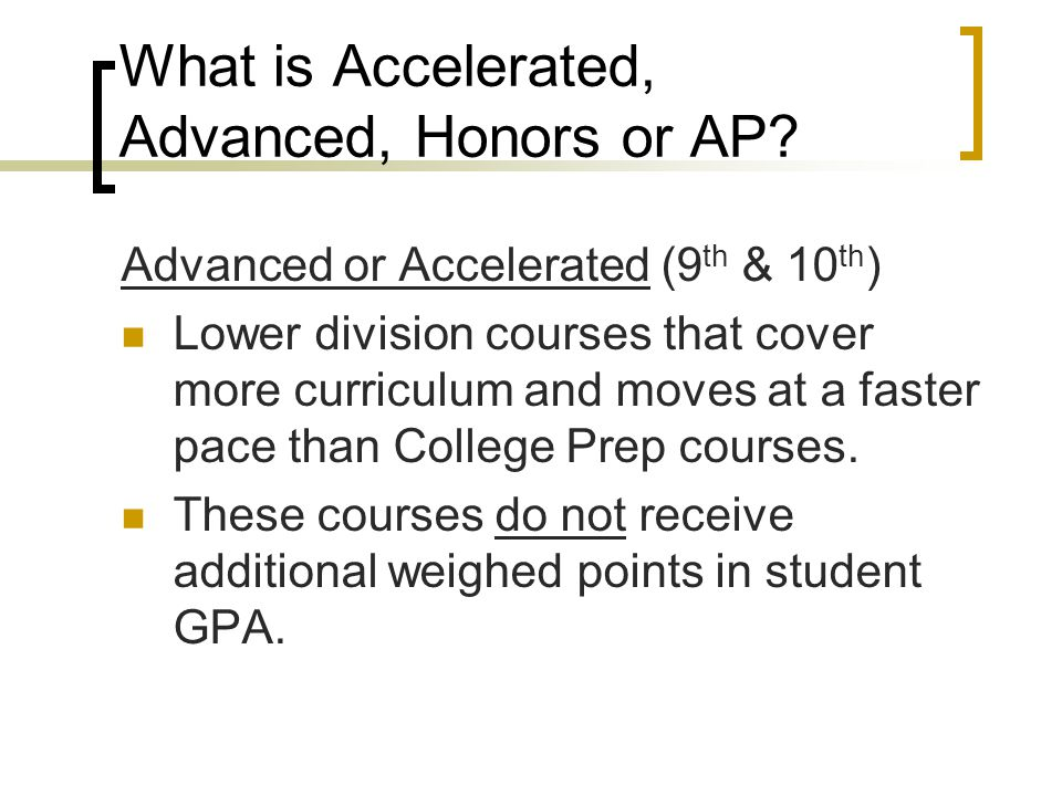 What is Accelerated, Advanced, Honors or AP? Advanced or Accelerated (9 th & 10 th ) Lower division courses that cover more curriculum and moves at a