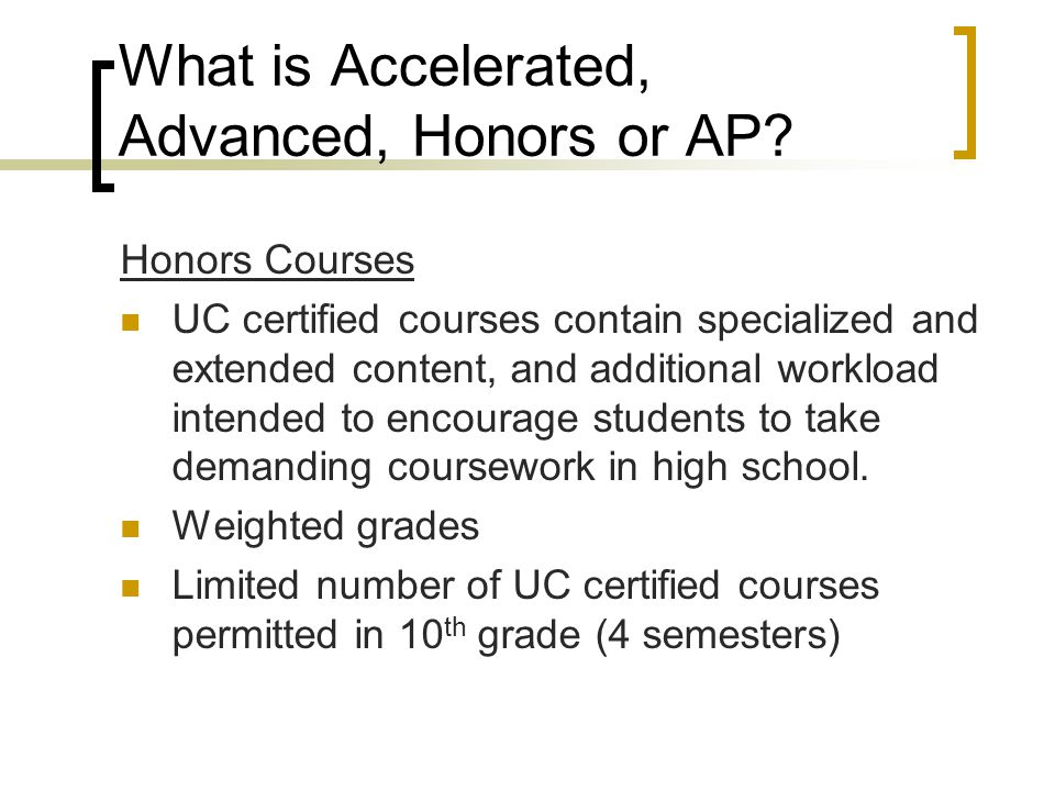 What is Accelerated, Advanced, Honors or AP? Honors Courses UC certified courses contain specialized and extended content, and additional workload int