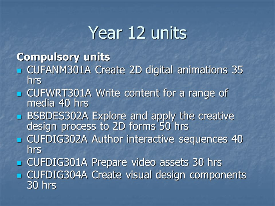 Year 12 units Compulsory units CUFANM301A Create 2D digital animations 35 hrs CUFANM301A Create 2D digital animations 35 hrs CUFWRT301A Write content for a range of media 40 hrs CUFWRT301A Write content for a range of media 40 hrs BSBDES302A Explore and apply the creative design process to 2D forms 50 hrs BSBDES302A Explore and apply the creative design process to 2D forms 50 hrs CUFDIG302A Author interactive sequences 40 hrs CUFDIG302A Author interactive sequences 40 hrs CUFDIG301A Prepare video assets 30 hrs CUFDIG301A Prepare video assets 30 hrs CUFDIG304A Create visual design components 30 hrs CUFDIG304A Create visual design components 30 hrs