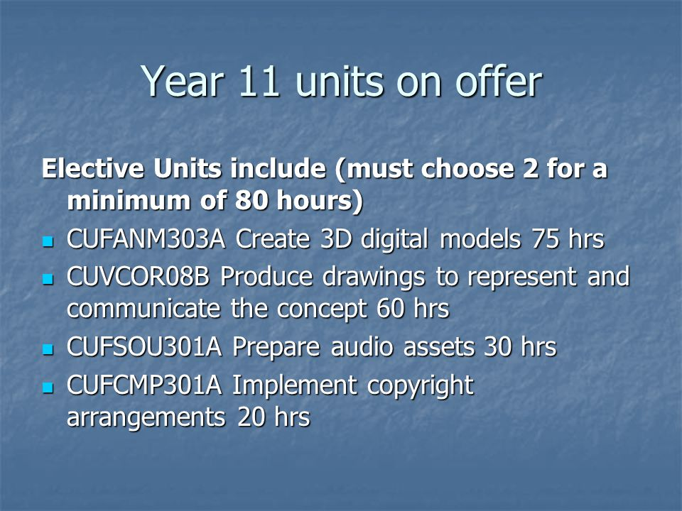 Year 11 units on offer Elective Units include (must choose 2 for a minimum of 80 hours) CUFANM303A Create 3D digital models 75 hrs CUFANM303A Create 3D digital models 75 hrs CUVCOR08B Produce drawings to represent and communicate the concept 60 hrs CUVCOR08B Produce drawings to represent and communicate the concept 60 hrs CUFSOU301A Prepare audio assets 30 hrs CUFSOU301A Prepare audio assets 30 hrs CUFCMP301A Implement copyright arrangements 20 hrs CUFCMP301A Implement copyright arrangements 20 hrs