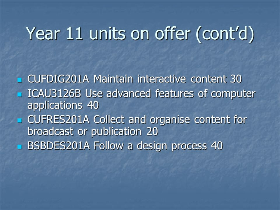 Year 11 units on offer (cont'd) CUFDIG201A Maintain interactive content 30 CUFDIG201A Maintain interactive content 30 ICAU3126B Use advanced features of computer applications 40 ICAU3126B Use advanced features of computer applications 40 CUFRES201A Collect and organise content for broadcast or publication 20 CUFRES201A Collect and organise content for broadcast or publication 20 BSBDES201A Follow a design process 40 BSBDES201A Follow a design process 40