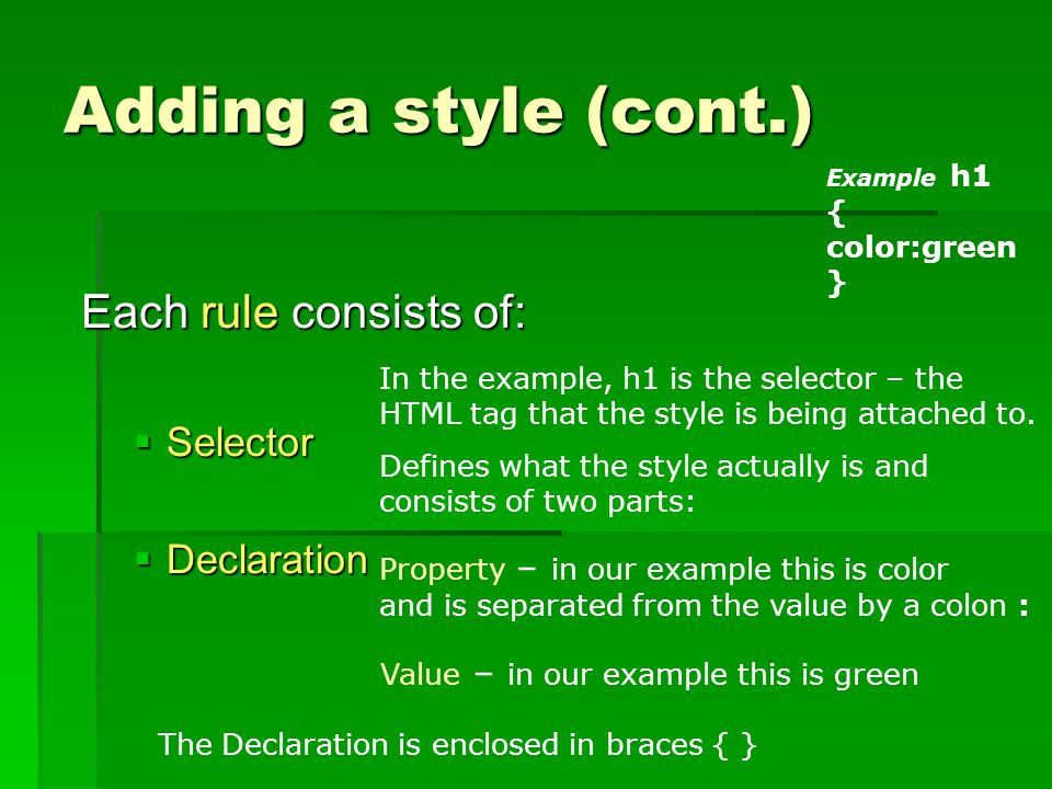 Adding a style (cont.) Each rule consists of:  Selector  Declaration In the example, h1 is the selector – the HTML tag that the style is being attached to.