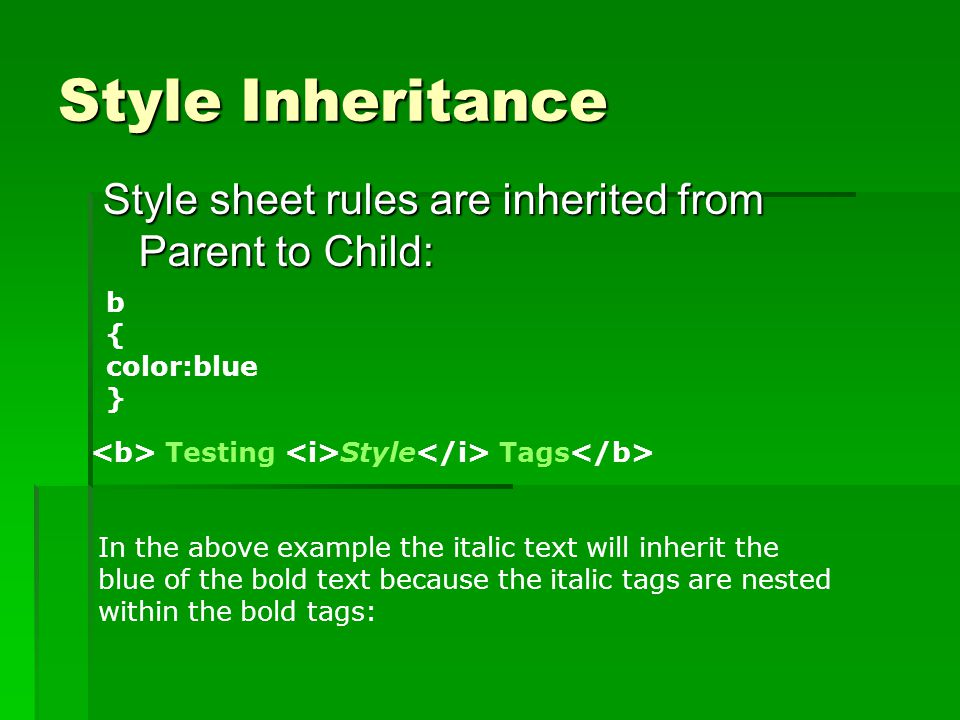 Style Inheritance Style sheet rules are inherited from Parent to Child: b { color:blue } In the above example the italic text will inherit the blue of the bold text because the italic tags are nested within the bold tags: Testing Style Tags