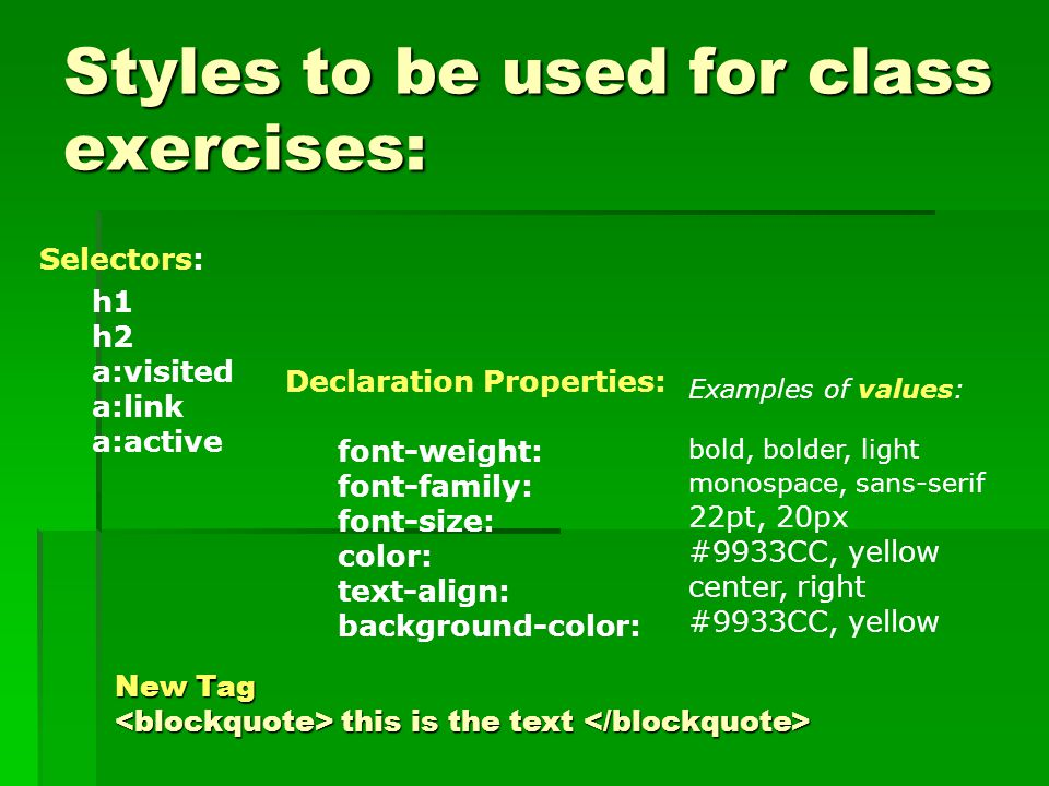 Styles to be used for class exercises: Selectors: h1 h2 a:visited a:link a:active Declaration Properties: font-weight: font-family: font-size: color: text-align: background-color: Examples of values: bold, bolder, light monospace, sans-serif 22pt, 20px #9933CC, yellow center, right #9933CC, yellow New Tag this is the text New Tag this is the text
