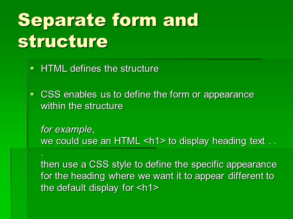 Separate form and structure  HTML defines the structure  CSS enables us to define the form or appearance within the structure for example, we could use an HTML to display heading text...