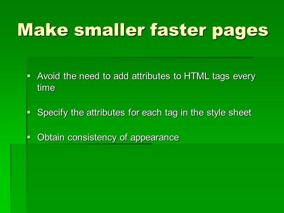 Make smaller faster pages  Avoid the need to add attributes to HTML tags every time  Specify the attributes for each tag in the style sheet  Obtain consistency of appearance