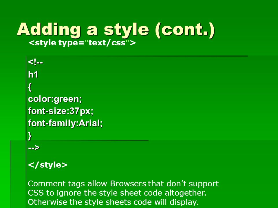 Adding a style (cont.) <!-- h1 { color:green; font-size:37px; font-family:Arial; } --> Comment tags allow Browsers that don't support CSS to ignore the style sheet code altogether.