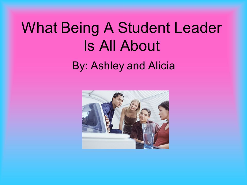 What Being A Student Leader Is All About By: Ashley and Alicia