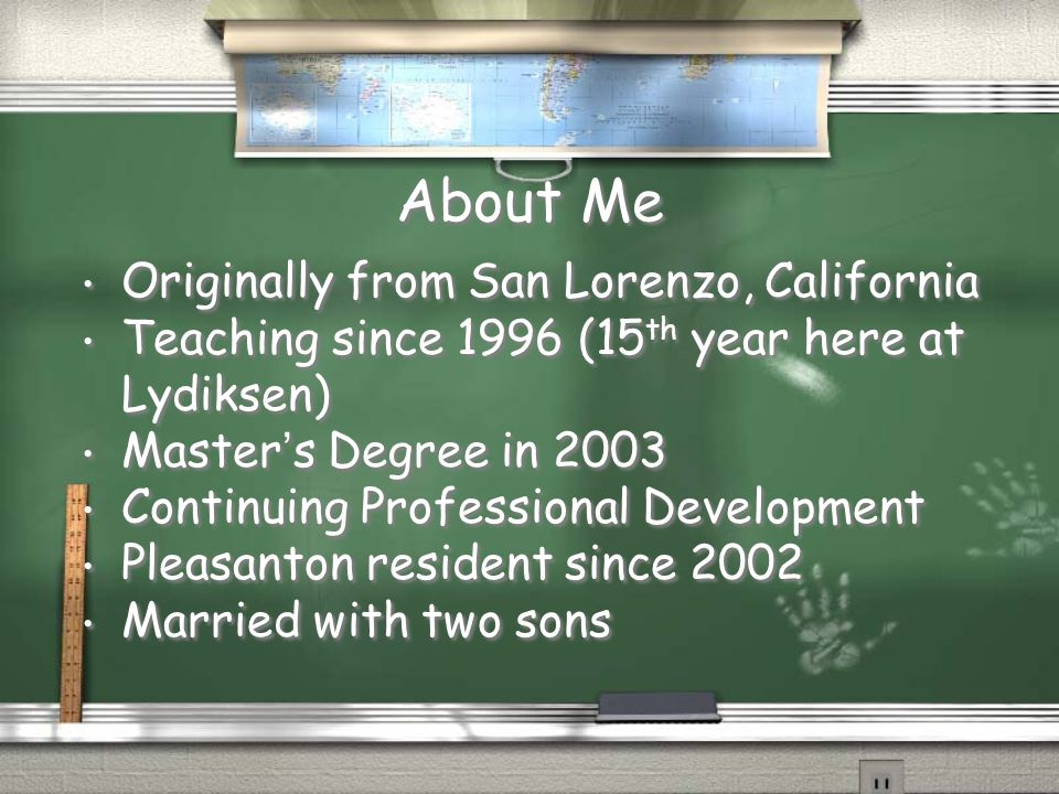 About Me Originally from San Lorenzo, California Teaching since 1996 (15 th year here at Lydiksen) Master's Degree in 2003 Continuing Professional Dev