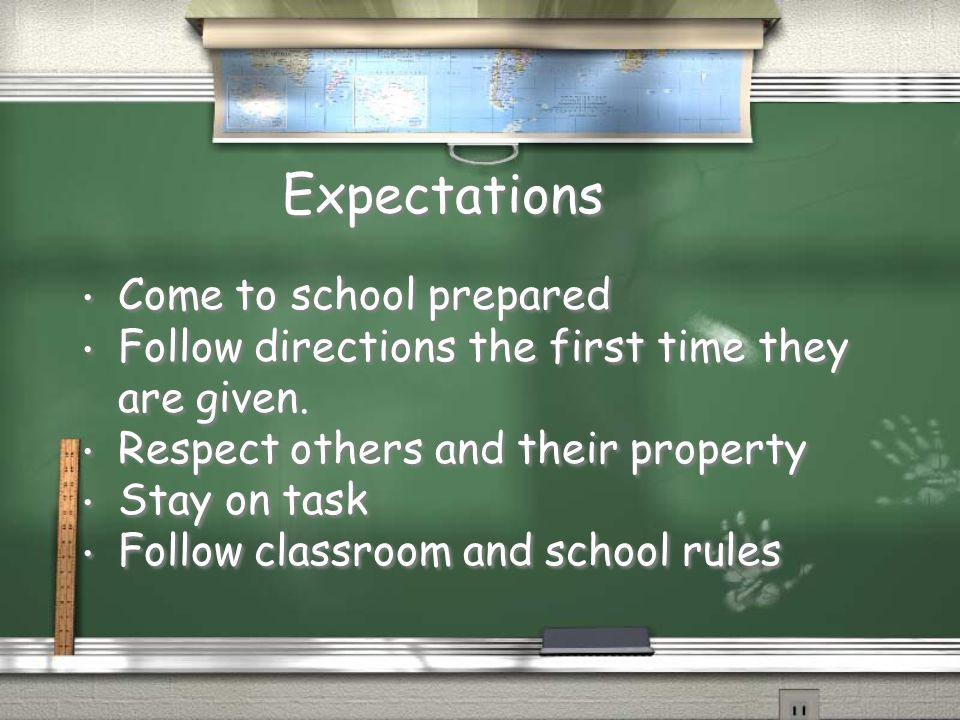 Expectations Come to school prepared Follow directions the first time they are given. Respect others and their property Stay on task Follow classroom