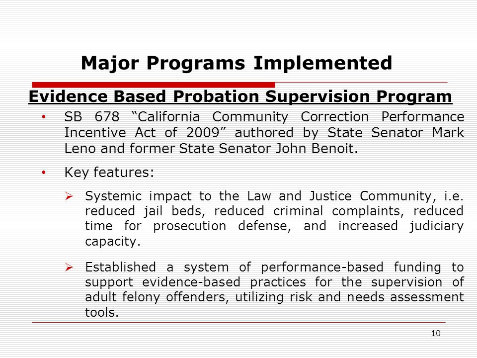 10 Major Programs Implemented Evidence Based Probation Supervision Program SB 678 California Community Correction Performance Incentive Act of 2009 authored by State Senator Mark Leno and former State Senator John Benoit.