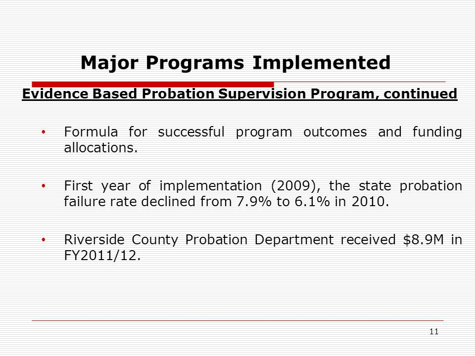 11 Major Programs Implemented Evidence Based Probation Supervision Program, continued Formula for successful program outcomes and funding allocations.