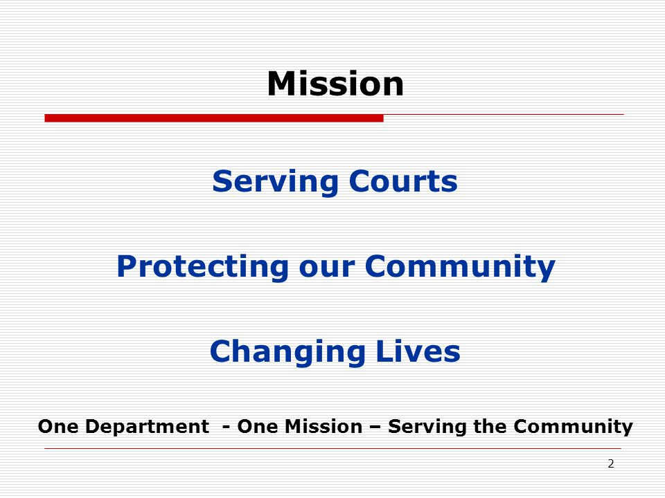 2 Mission Serving Courts Protecting our Community Changing Lives One Department - One Mission – Serving the Community