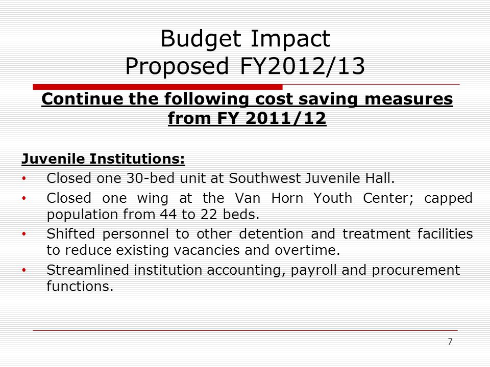 7 Budget Impact Proposed FY2012/13 Continue the following cost saving measures from FY 2011/12 Juvenile Institutions: Closed one 30-bed unit at Southwest Juvenile Hall.