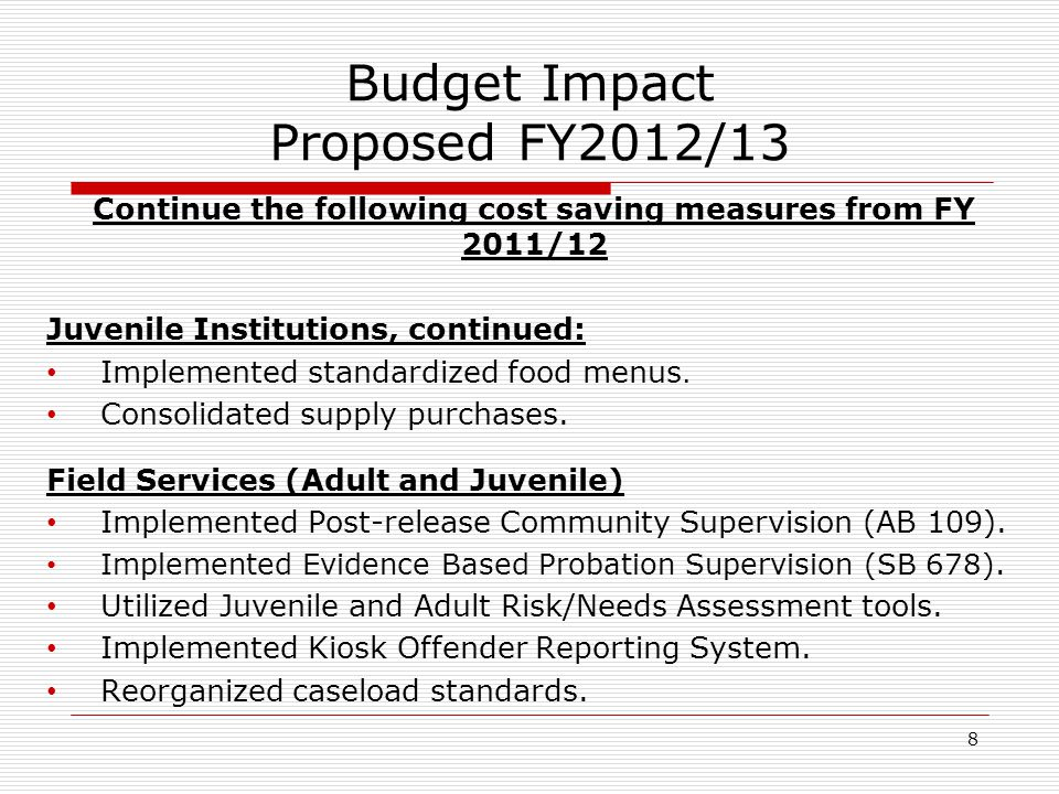 8 Budget Impact Proposed FY2012/13 Continue the following cost saving measures from FY 2011/12 Juvenile Institutions, continued: Implemented standardized food menus.