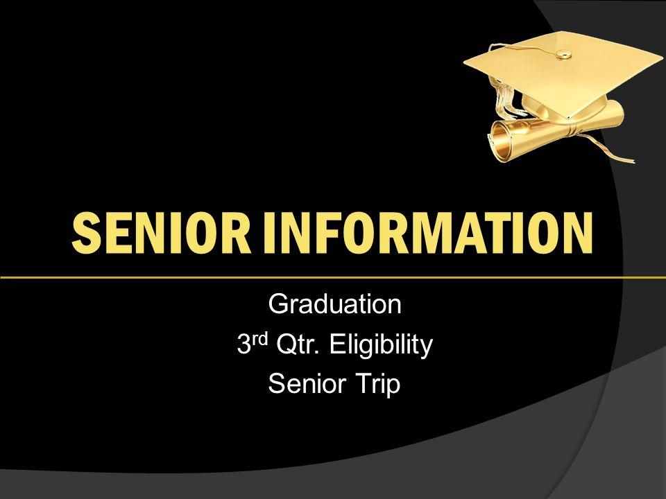 SENIOR INFORMATION Graduation 3 rd Qtr. Eligibility Senior Trip