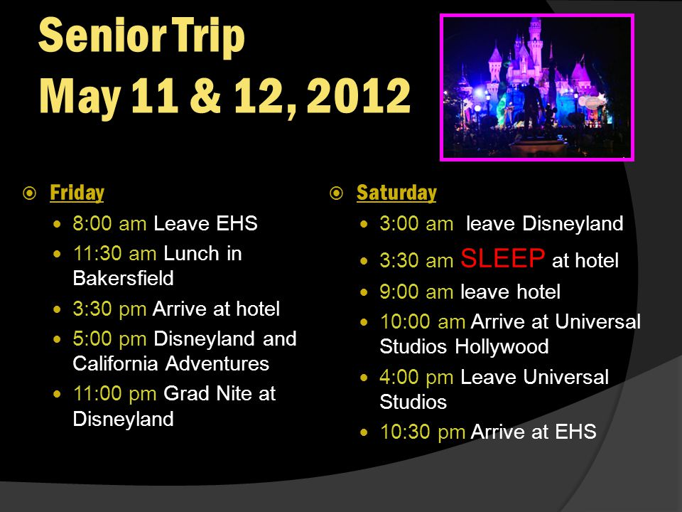 Senior Trip May 11 & 12, 2012  Friday 8:00 am Leave EHS 11:30 am Lunch in Bakersfield 3:30 pm Arrive at hotel 5:00 pm Disneyland and California Adventures 11:00 pm Grad Nite at Disneyland  Saturday 3:00 am leave Disneyland 3:30 am SLEEP at hotel 9:00 am leave hotel 10:00 am Arrive at Universal Studios Hollywood 4:00 pm Leave Universal Studios 10:30 pm Arrive at EHS