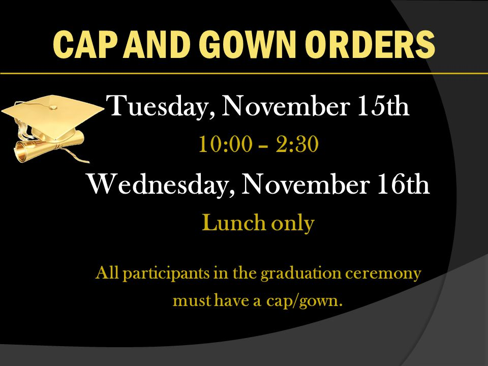 CAP AND GOWN ORDERS Tuesday, November 15th 10:00 – 2:30 Wednesday, November 16th Lunch only All participants in the graduation ceremony must have a cap/gown.