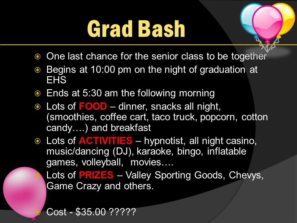 Grad Bash  One last chance for the senior class to be together  Begins at 10:00 pm on the night of graduation at EHS  Ends at 5:30 am the following morning  Lots of FOOD – dinner, snacks all night, (smoothies, coffee cart, taco truck, popcorn, cotton candy….) and breakfast  Lots of ACTIVITIES – hypnotist, all night casino, music/dancing (DJ), karaoke, bingo, inflatable games, volleyball, movies….