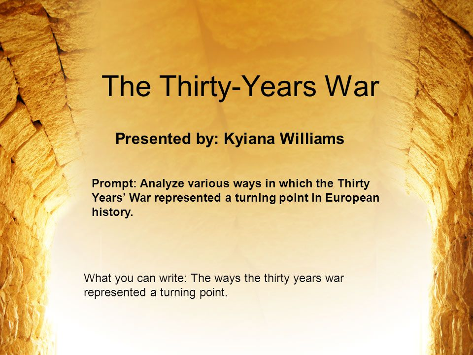 The Thirty-Years War Presented by: Kyiana Williams Prompt: Analyze various ways in which the Thirty Years' War represented a turning point in European