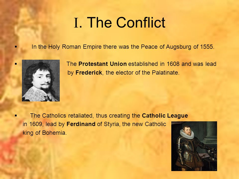 . The Conflict  In the Holy Roman Empire there was the Peace of Augsburg of 1555.  The Protestant Union established in 1608 and was lead by Frederi