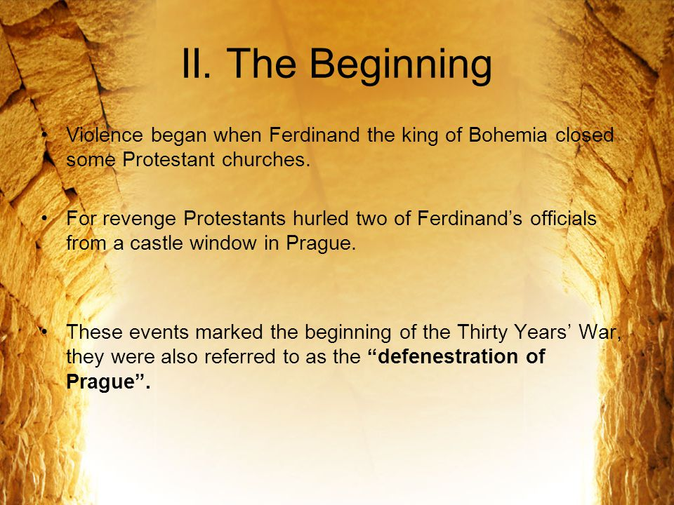 II. The Beginning Violence began when Ferdinand the king of Bohemia closed some Protestant churches. For revenge Protestants hurled two of Ferdinand's