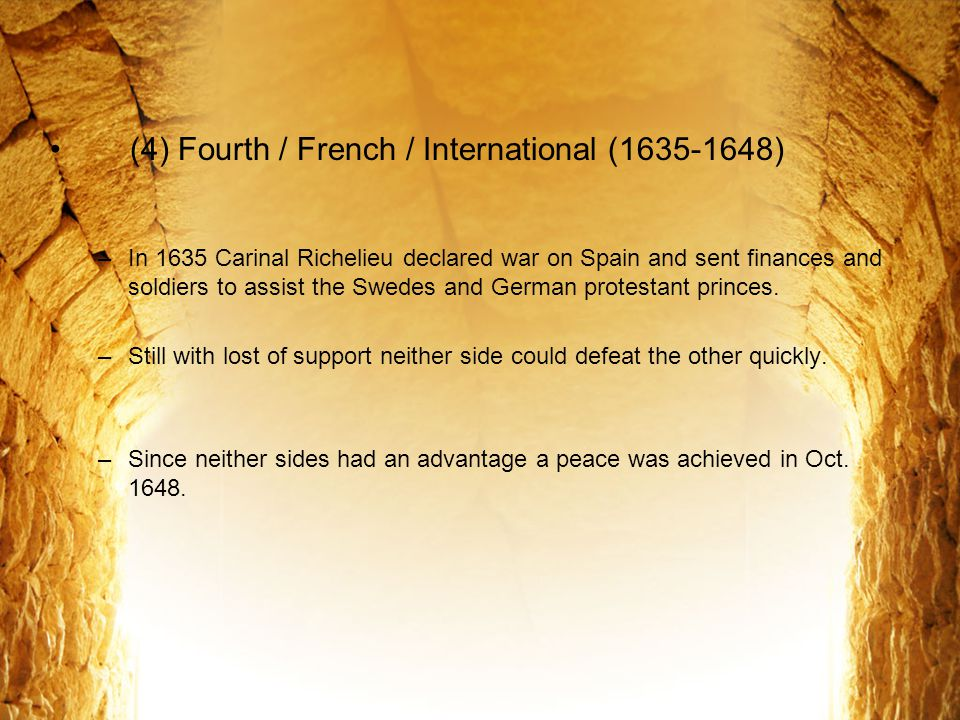 (4) Fourth / French / International (1635-1648) –In 1635 Carinal Richelieu declared war on Spain and sent finances and soldiers to assist the Swedes a