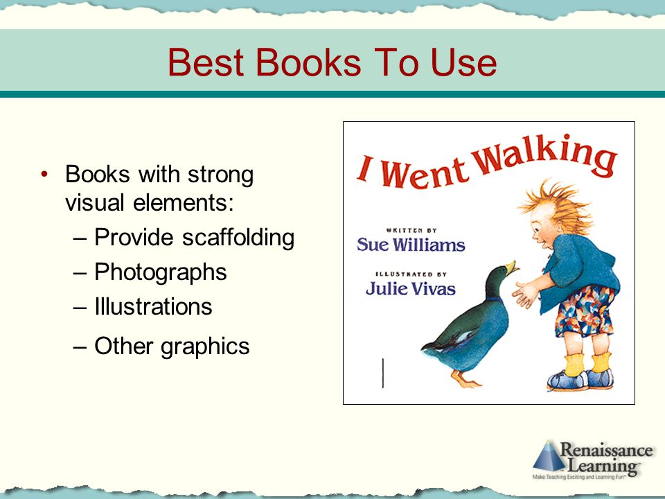 Best Books To Use Books with strong visual elements: –Provide scaffolding –Photographs –Illustrations –Other graphics