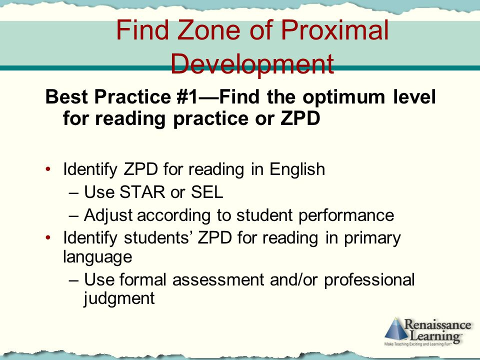 Find Zone of Proximal Development Best Practice #1—Find the optimum level for reading practice or ZPD Identify ZPD for reading in English –Use STAR or