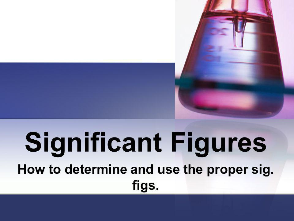 Significant Figures How to determine and use the proper sig. figs.