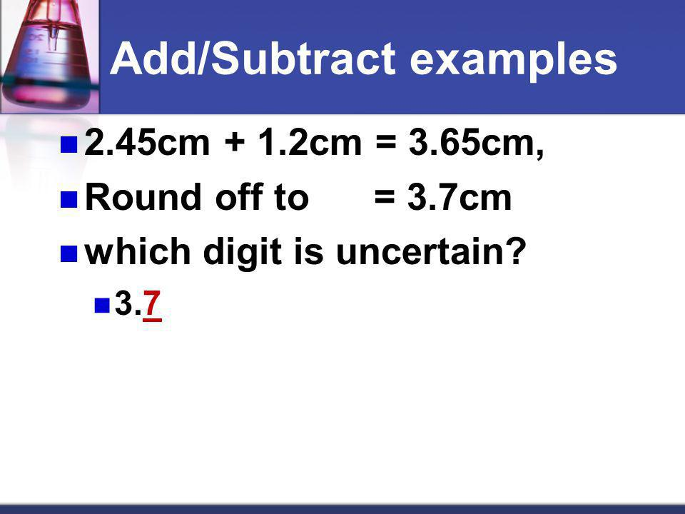 Add/Subtract examples 2.45cm + 1.2cm = 3.65cm, Round off to = 3.7cm which digit is uncertain? 3.7