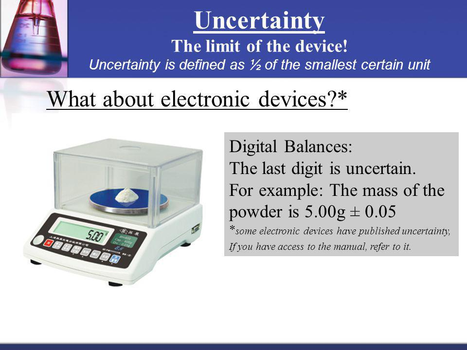 Uncertainty The limit of the device! Uncertainty is defined as ½ of the smallest certain unit Digital Balances: The last digit is uncertain. For examp