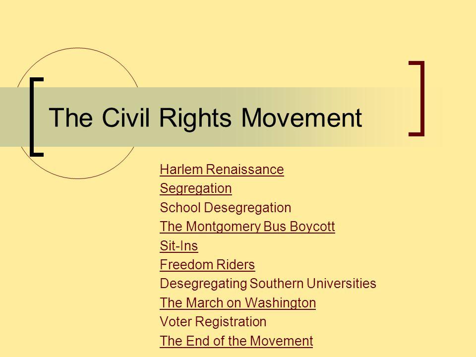 The Civil Rights Movement Harlem Renaissance Segregation School Desegregation The Montgomery Bus Boycott Sit-Ins Freedom Riders Desegregating Southern