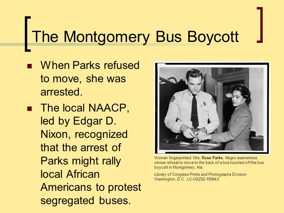 The Montgomery Bus Boycott When Parks refused to move, she was arrested. The local NAACP, led by Edgar D. Nixon, recognized that the arrest of Parks m