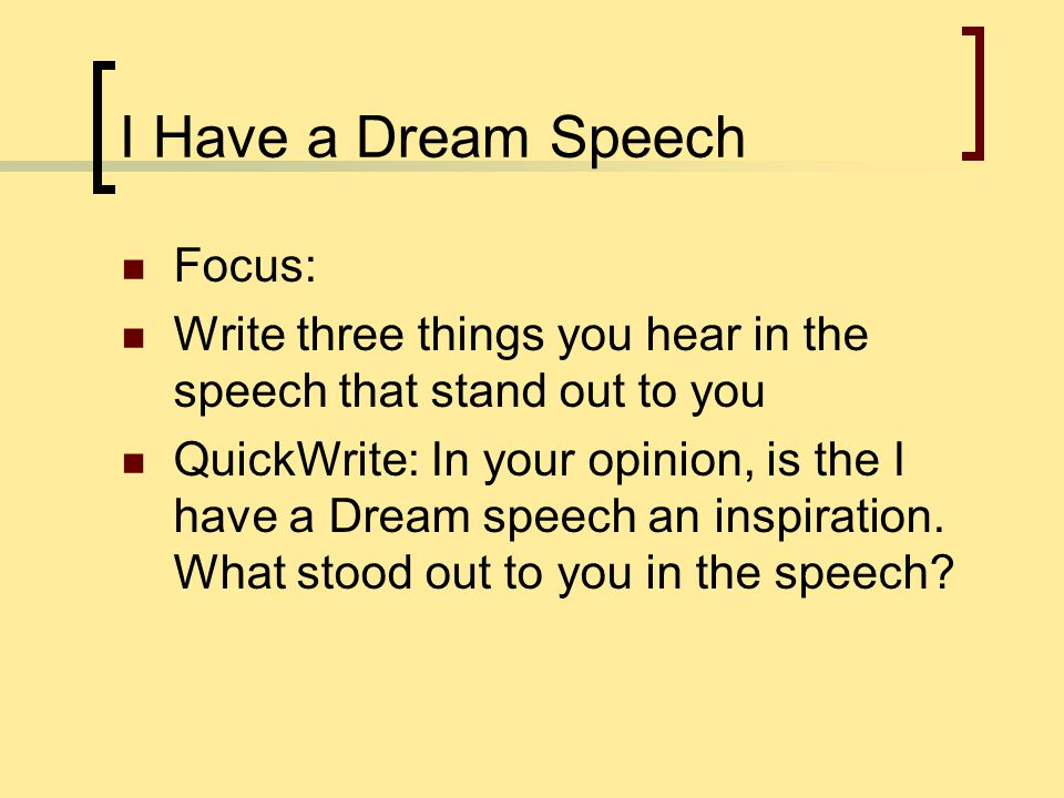 I Have a Dream Speech Focus: Write three things you hear in the speech that stand out to you QuickWrite: In your opinion, is the I have a Dream speech