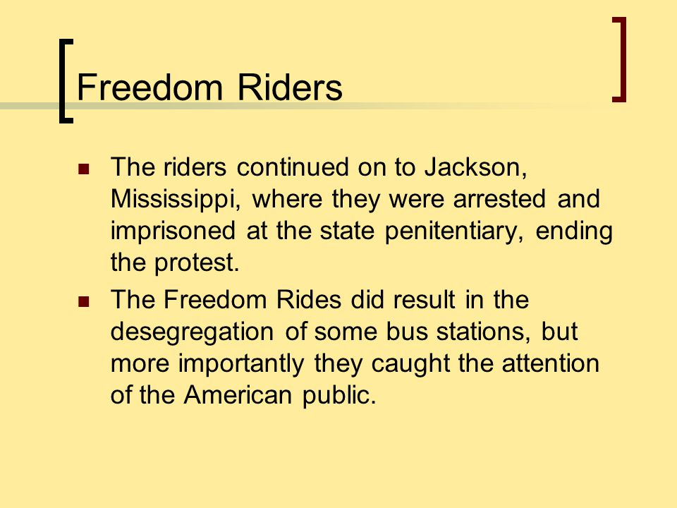 Freedom Riders The riders continued on to Jackson, Mississippi, where they were arrested and imprisoned at the state penitentiary, ending the protest.