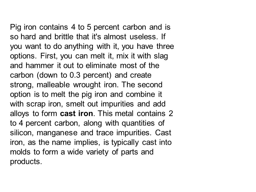 ­Pig iron contains 4 to 5 percent carbon and is so hard and brittle that it's almost useless. If you want to do anything with it, you have three optio