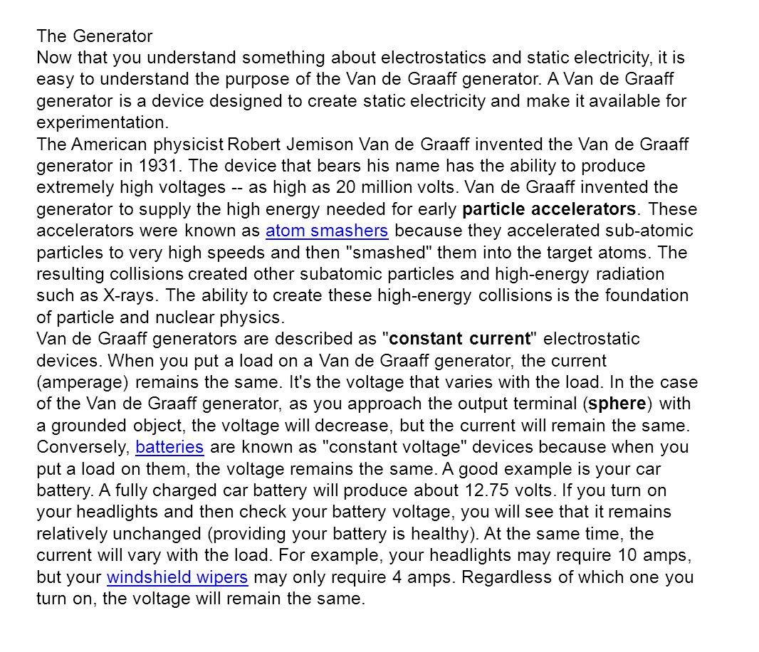 The Generator Now that you understand something about electrostatics and static electricity, it is easy to understand the purpose of the Van de Graaff generator.