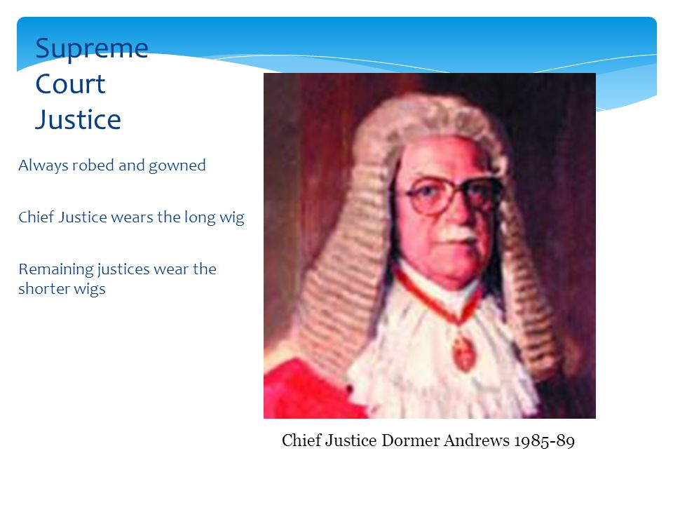 Always robed and gowned Chief Justice wears the long wig Remaining justices wear the shorter wigs Supreme Court Justice Chief Justice Dormer Andrews 1