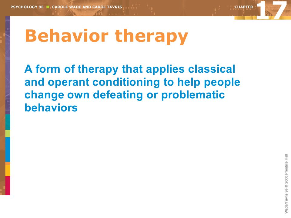Behavior therapy 17 A form of therapy that applies classical and operant conditioning to help people change own defeating or problematic behaviors
