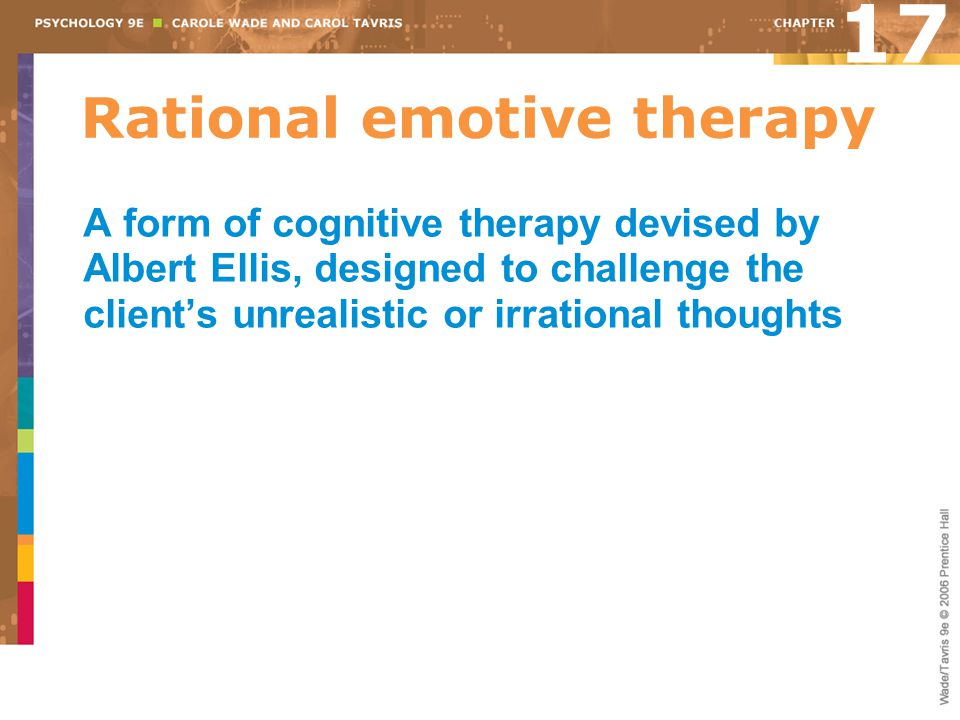 Rational emotive therapy A form of cognitive therapy devised by Albert Ellis, designed to challenge the client's unrealistic or irrational thoughts 17