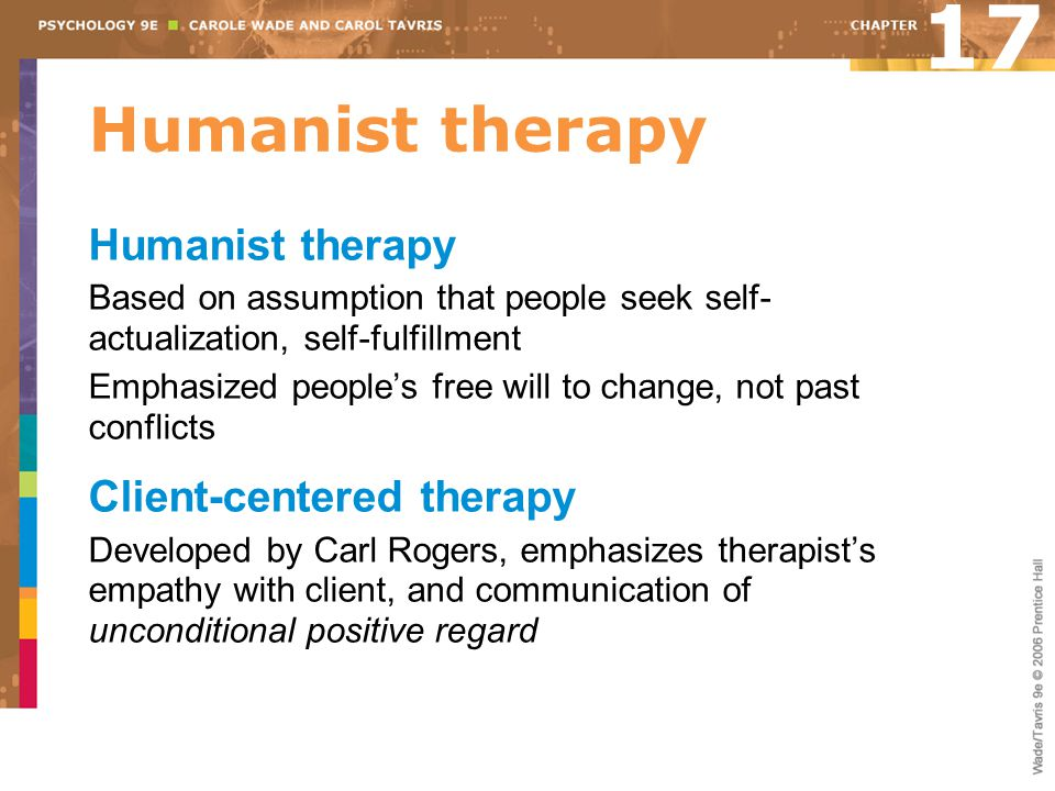 Humanist therapy Based on assumption that people seek self- actualization, self-fulfillment Emphasized people's free will to change, not past conflict