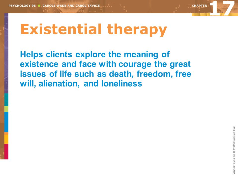 Existential therapy Helps clients explore the meaning of existence and face with courage the great issues of life such as death, freedom, free will, a