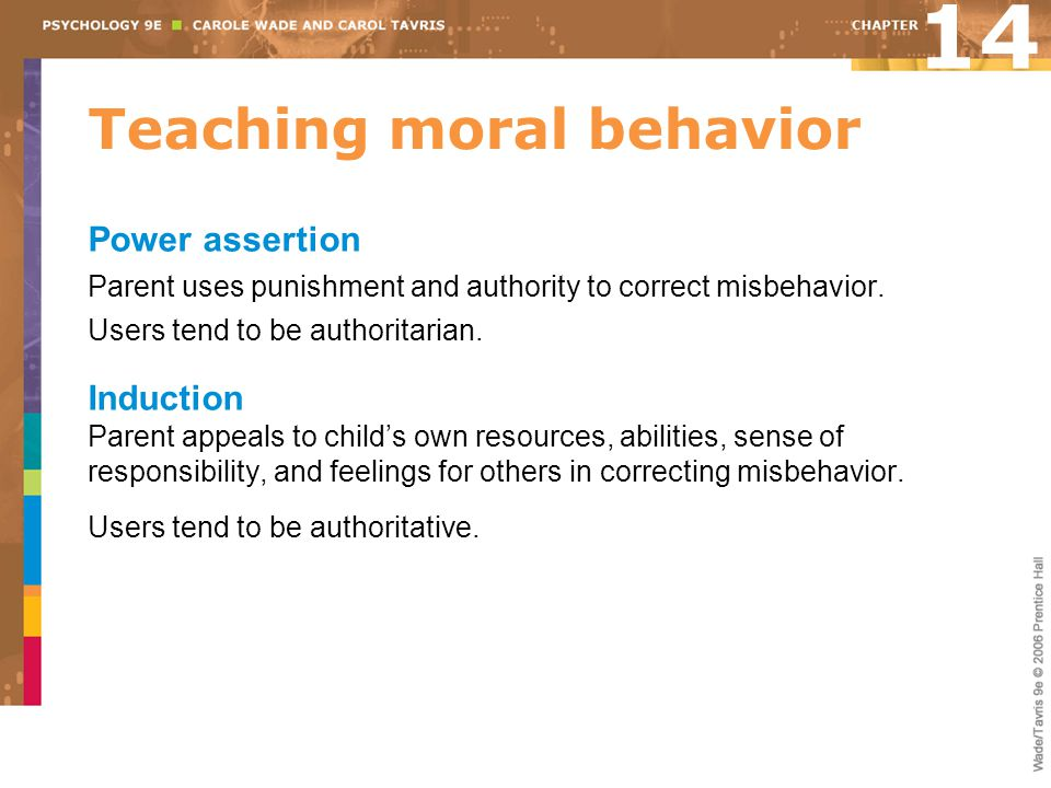 Teaching moral behavior Power assertion Parent uses punishment and authority to correct misbehavior. Users tend to be authoritarian. Induction Parent